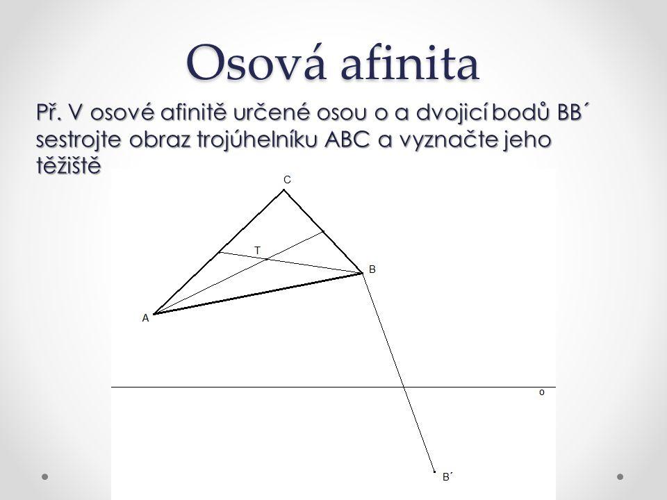Osová afinita Př. V osové afinitě určené osou o a dvojicí bodů BB´ sestrojte obraz trojúhelníku ABC a vyznačte jeho těžiště