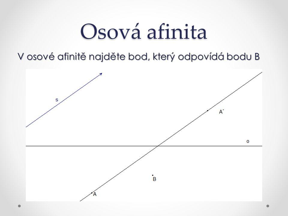 Osová afinita Bod B´ leží na rovnoběžce se směrem afinity a přímce spojující A´ s bodem X