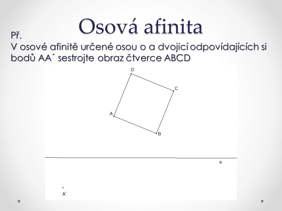 Osová afinita Př. V osové afinitě určené osou o a dvojicí odpovídajících si bodů AA´ sestrojte obraz čtverce ABCD