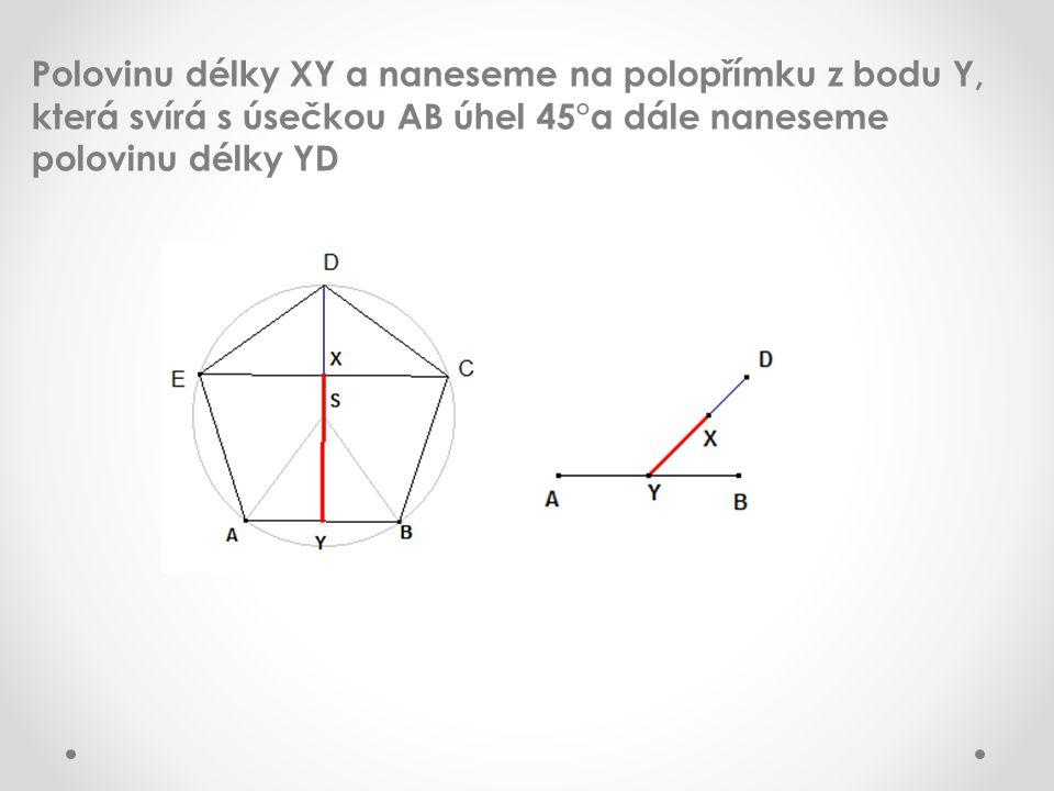 Polovinu délky XY a naneseme na polopřímku z bodu Y, která svírá s úsečkou AB úhel 45°a dále naneseme polovinu délky YD