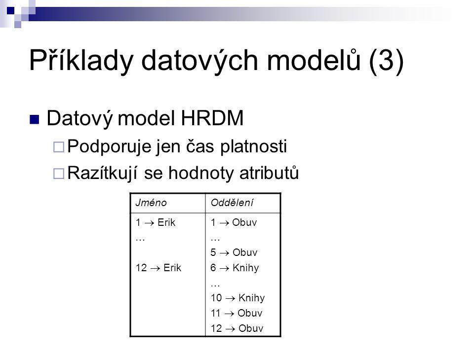 Příklady datových modelů (3) Datový model HRDM  Podporuje jen čas platnosti  Razítkují se hodnoty atributů JménoOddělení 1  Erik … 12  Erik 1  O
