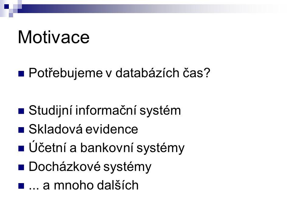 Motivace Potřebujeme v databázích čas? Studijní informační systém Skladová evidence Účetní a bankovní systémy Docházkové systémy... a mnoho dalších
