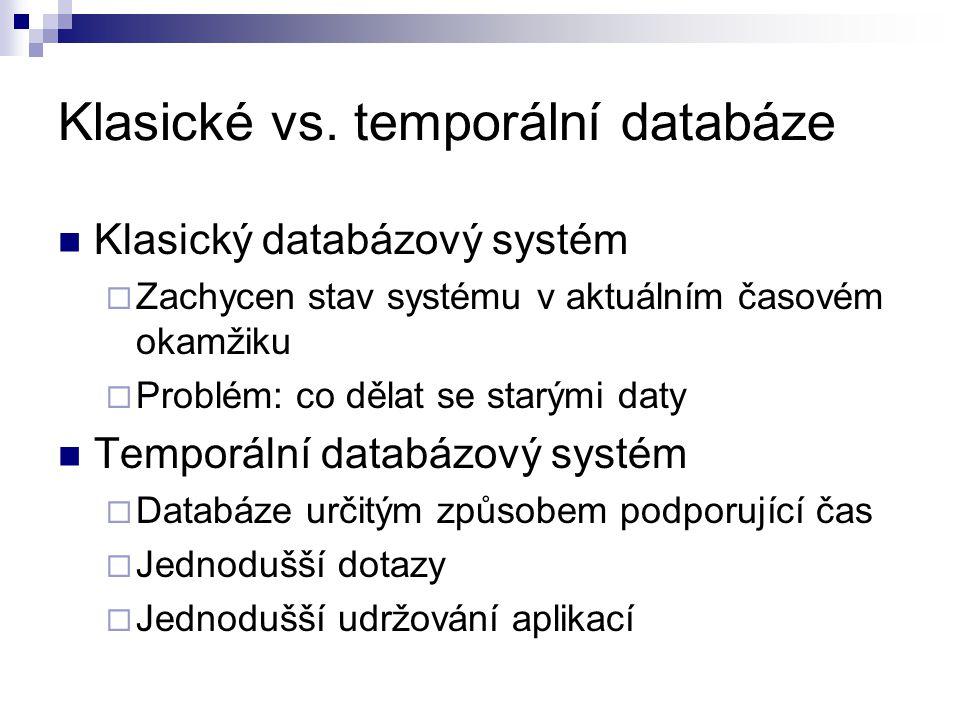 Klasické vs. temporální databáze Klasický databázový systém  Zachycen stav systému v aktuálním časovém okamžiku  Problém: co dělat se starými daty T