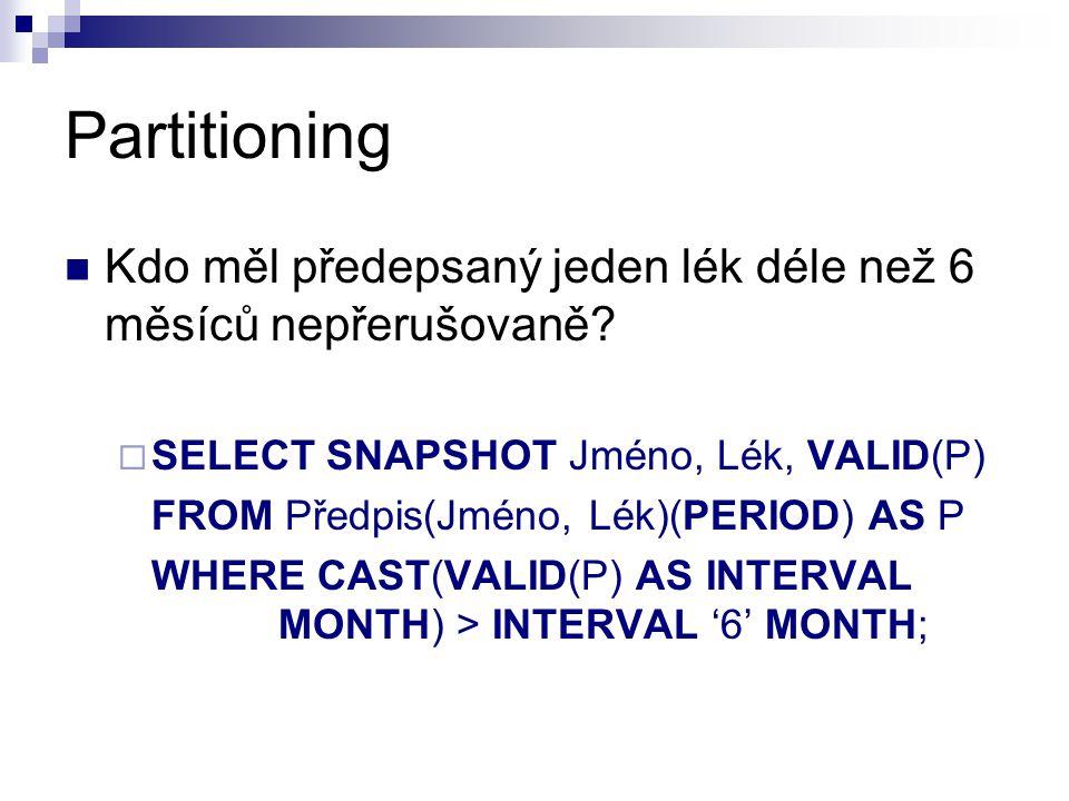 Partitioning Kdo měl předepsaný jeden lék déle než 6 měsíců nepřerušovaně?  SELECT SNAPSHOT Jméno, Lék, VALID(P) FROM Předpis(Jméno, Lék)(PERIOD) AS
