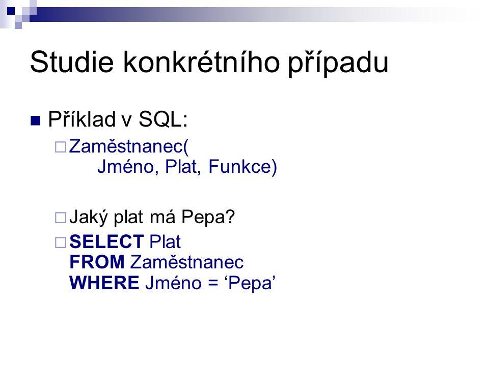 Studie konkrétního případu Příklad v SQL:  Zaměstnanec( Jméno, Plat, Funkce)  Jaký plat má Pepa?  SELECT Plat FROM Zaměstnanec WHERE Jméno = 'Pepa'