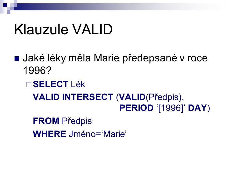 Klauzule VALID Jaké léky měla Marie předepsané v roce 1996?  SELECT Lék VALID INTERSECT (VALID(Předpis), PERIOD '[1996]' DAY) FROM Předpis WHERE Jmén