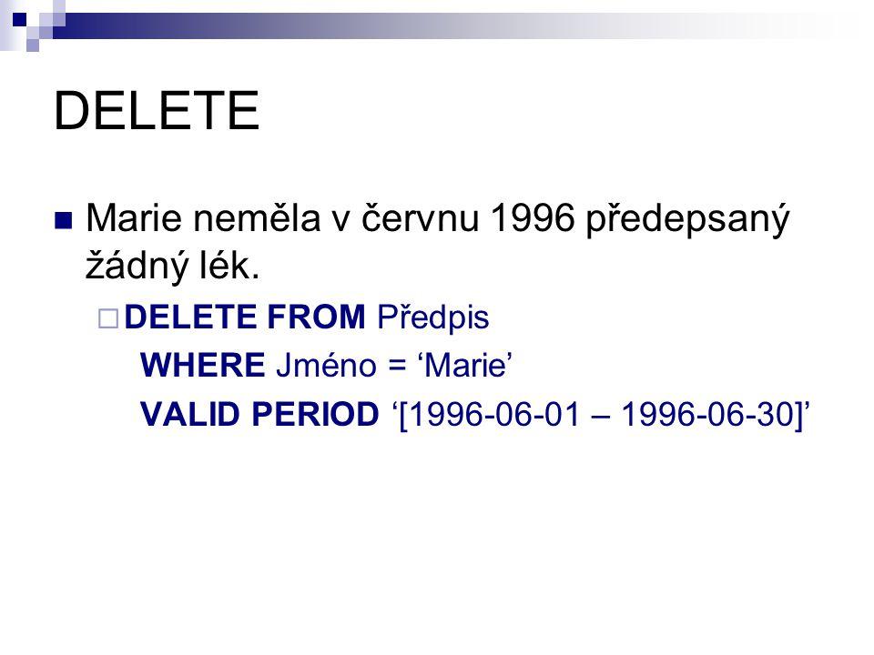 DELETE Marie neměla v červnu 1996 předepsaný žádný lék.  DELETE FROM Předpis WHERE Jméno = 'Marie' VALID PERIOD '[1996-06-01 – 1996-06-30]'