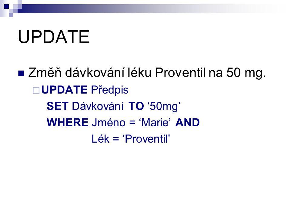 UPDATE Změň dávkování léku Proventil na 50 mg.  UPDATE Předpis SET Dávkování TO '50mg' WHERE Jméno = 'Marie' AND Lék = 'Proventil'