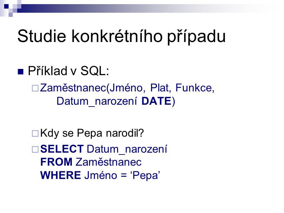 Studie konkrétního případu Příklad v SQL:  Zaměstnanec(Jméno, Plat, Funkce, Datum_narození DATE)  Kdy se Pepa narodil?  SELECT Datum_narození FROM