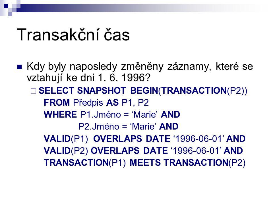 Transakční čas Kdy byly naposledy změněny záznamy, které se vztahují ke dni 1. 6. 1996?  SELECT SNAPSHOT BEGIN(TRANSACTION(P2)) FROM Předpis AS P1, P