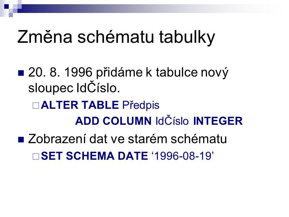 Změna schématu tabulky 20. 8. 1996 přidáme k tabulce nový sloupec IdČíslo.  ALTER TABLE Předpis ADD COLUMN IdČíslo INTEGER Zobrazení dat ve starém sc