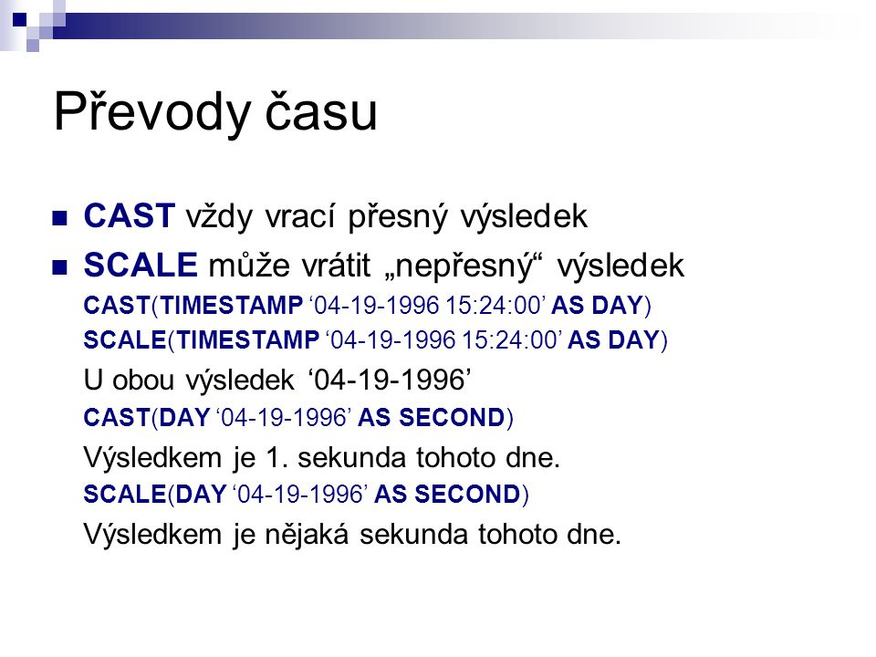 "Převody času CAST vždy vrací přesný výsledek SCALE může vrátit ""nepřesný výsledek CAST(TIMESTAMP '04-19-1996 15:24:00' AS DAY) SCALE(TIMESTAMP '04-19-1996 15:24:00' AS DAY) U obou výsledek '04-19-1996' CAST(DAY '04-19-1996' AS SECOND) Výsledkem je 1."