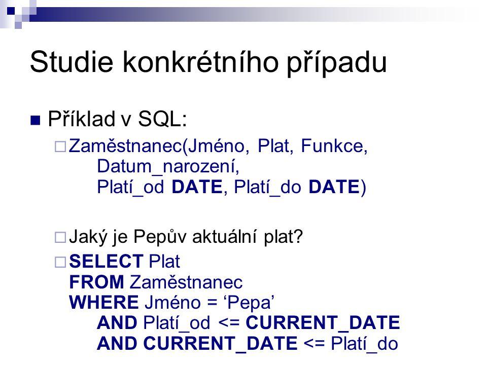 Studie konkrétního případu Příklad v SQL:  Zaměstnanec(Jméno, Plat, Funkce, Datum_narození, Platí_od DATE, Platí_do DATE)  Jaký je Pepův aktuální pl