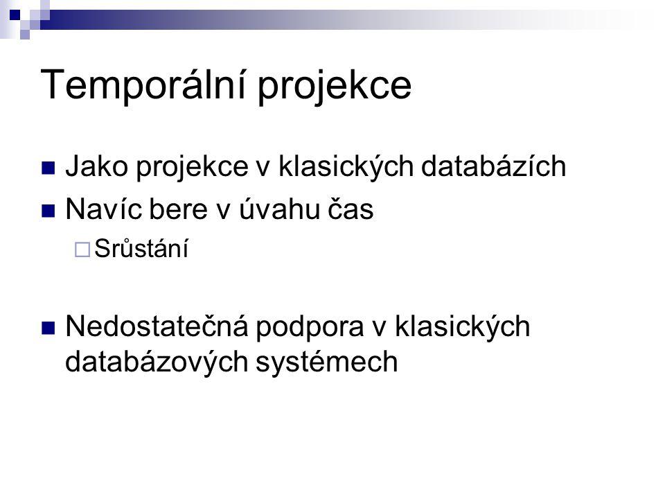 Temporální projekce Jako projekce v klasických databázích Navíc bere v úvahu čas  Srůstání Nedostatečná podpora v klasických databázových systémech