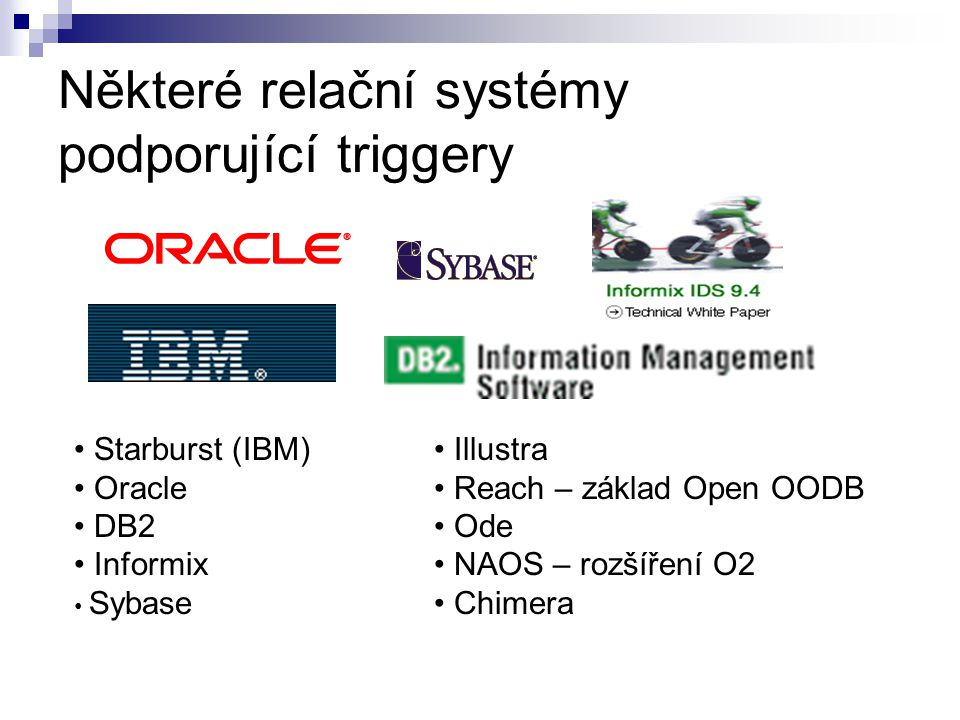 Některé relační systémy podporující triggery Starburst (IBM) Oracle DB2 Informix Sybase Illustra Reach – základ Open OODB Ode NAOS – rozšíření O2 Chim