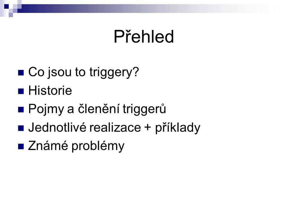 Přehled Co jsou to triggery? Historie Pojmy a členění triggerů Jednotlivé realizace + příklady Známé problémy
