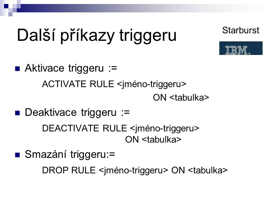Další příkazy triggeru Aktivace triggeru := ACTIVATE RULE ON Deaktivace triggeru := DEACTIVATE RULE ON Smazání triggeru:= DROP RULE ON Starburst
