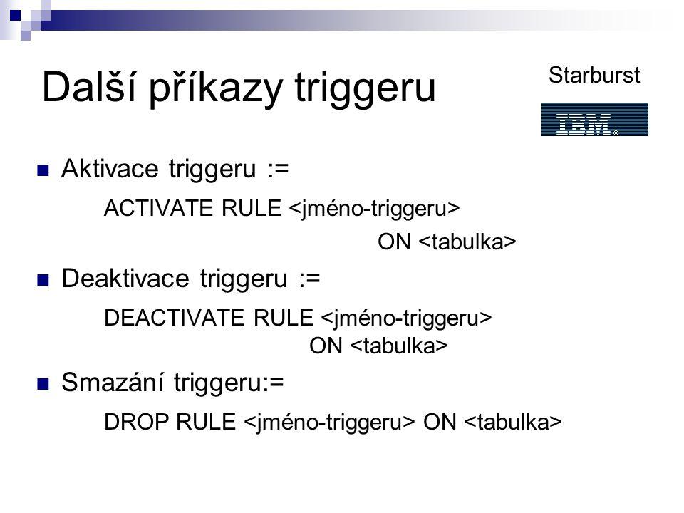 Další příkazy triggeru Aktivace triggeru := ACTIVATE RULE ON Deaktivace triggeru := DEACTIVATE RULE ON Smazání triggeru:= DROP RULE ON Starburst