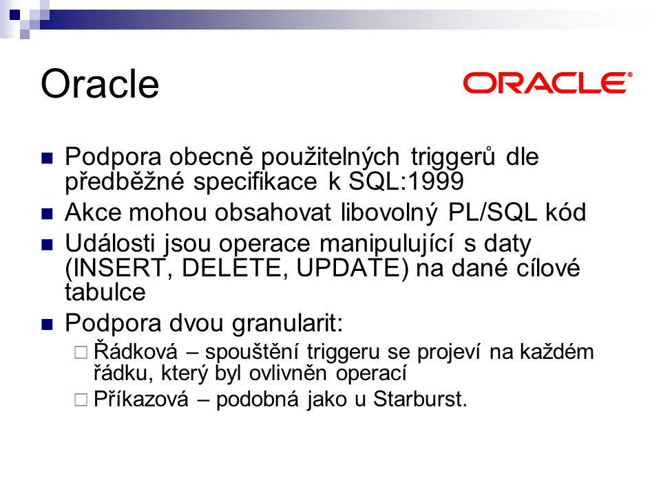 Oracle Podpora obecně použitelných triggerů dle předběžné specifikace k SQL:1999 Akce mohou obsahovat libovolný PL/SQL kód Události jsou operace manipulující s daty (INSERT, DELETE, UPDATE) na dané cílové tabulce Podpora dvou granularit:  Řádková – spouštění triggeru se projeví na každém řádku, který byl ovlivněn operací  Příkazová – podobná jako u Starburst.