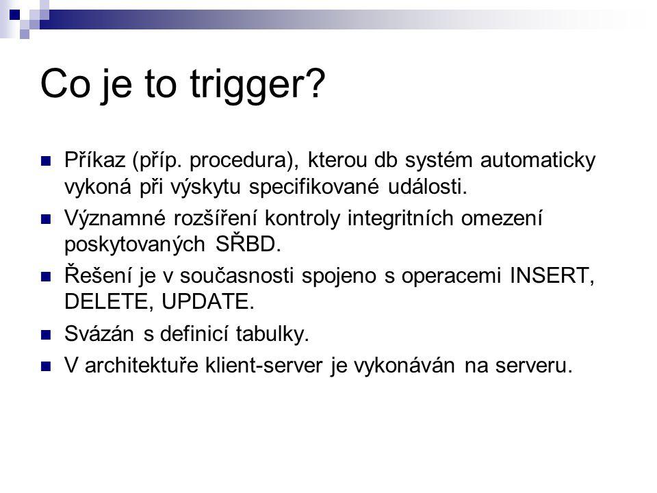 Co je to trigger? Příkaz (příp. procedura), kterou db systém automaticky vykoná při výskytu specifikované události. Významné rozšíření kontroly integr