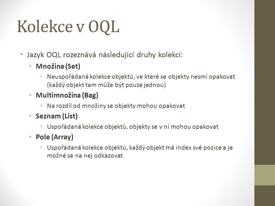 Kolekce v OQL Jazyk OQL rozeznává následující druhy kolekcí: Množina (Set) Neuspořádaná kolekce objektů, ve které se objekty nesmí opakovat (každý obj