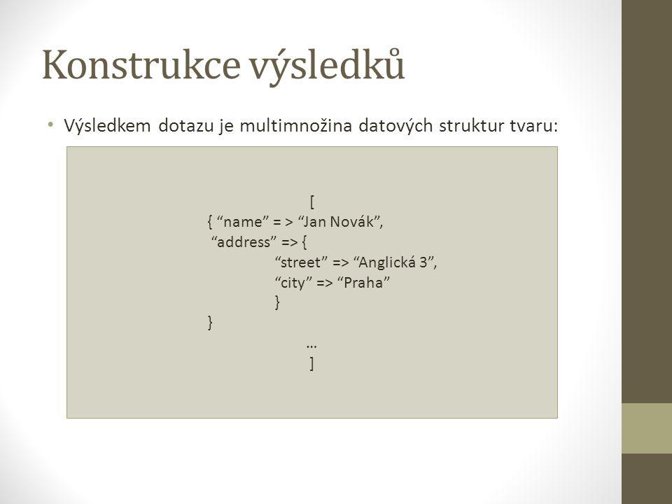"""Konstrukce výsledků [ { """"name"""" = > """"Jan Novák"""", """"address"""" => { """"street"""" => """"Anglická 3"""", """"city"""" => """"Praha"""" } … ] Výsledkem dotazu je multimnožina dato"""