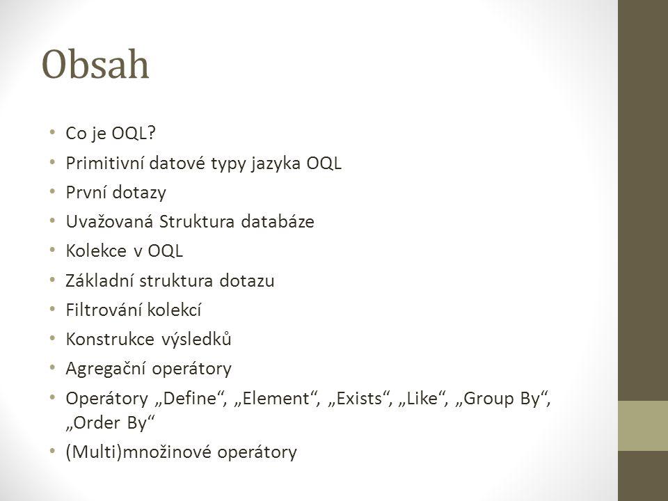 Obsah Co je OQL? Primitivní datové typy jazyka OQL První dotazy Uvažovaná Struktura databáze Kolekce v OQL Základní struktura dotazu Filtrování kolekc