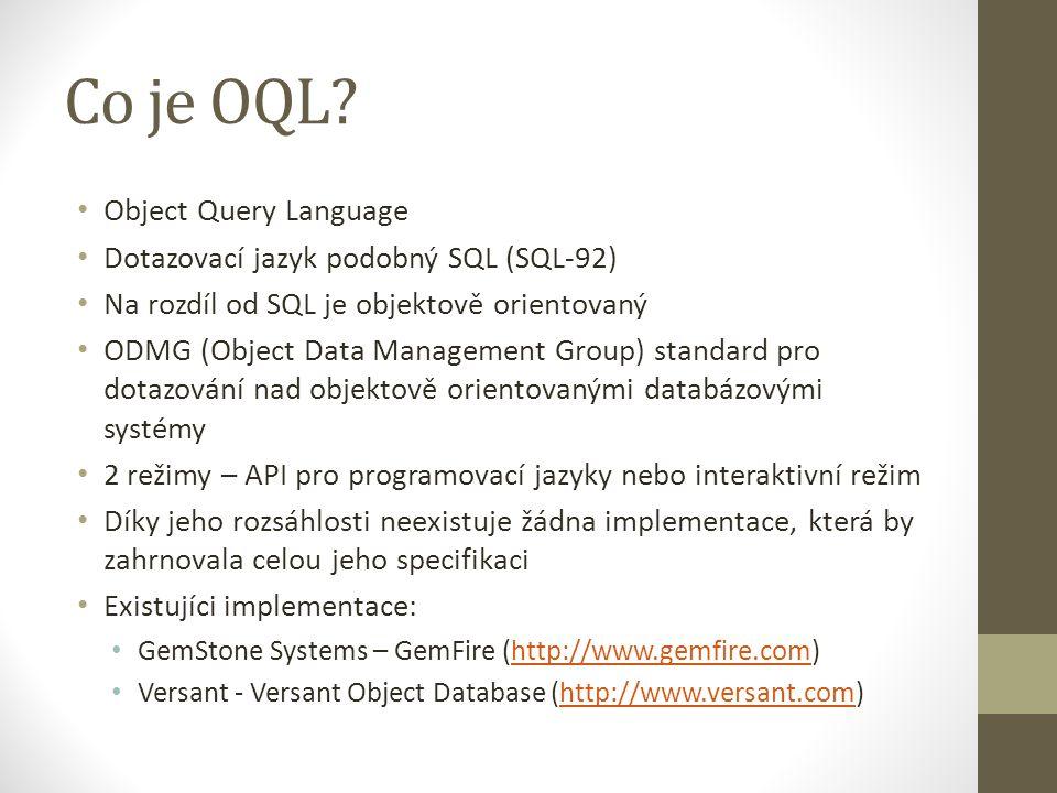Co je OQL? Object Query Language Dotazovací jazyk podobný SQL (SQL-92) Na rozdíl od SQL je objektově orientovaný ODMG (Object Data Management Group) s