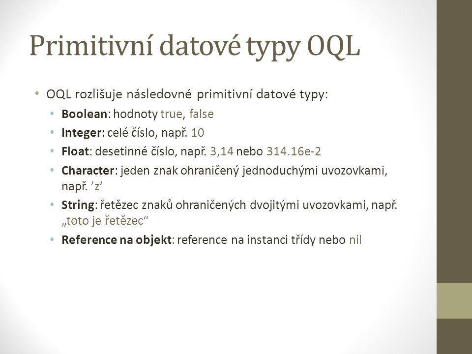 Primitivní datové typy OQL OQL rozlišuje následovné primitivní datové typy: Boolean: hodnoty true, false Integer: celé číslo, např. 10 Float: desetinn