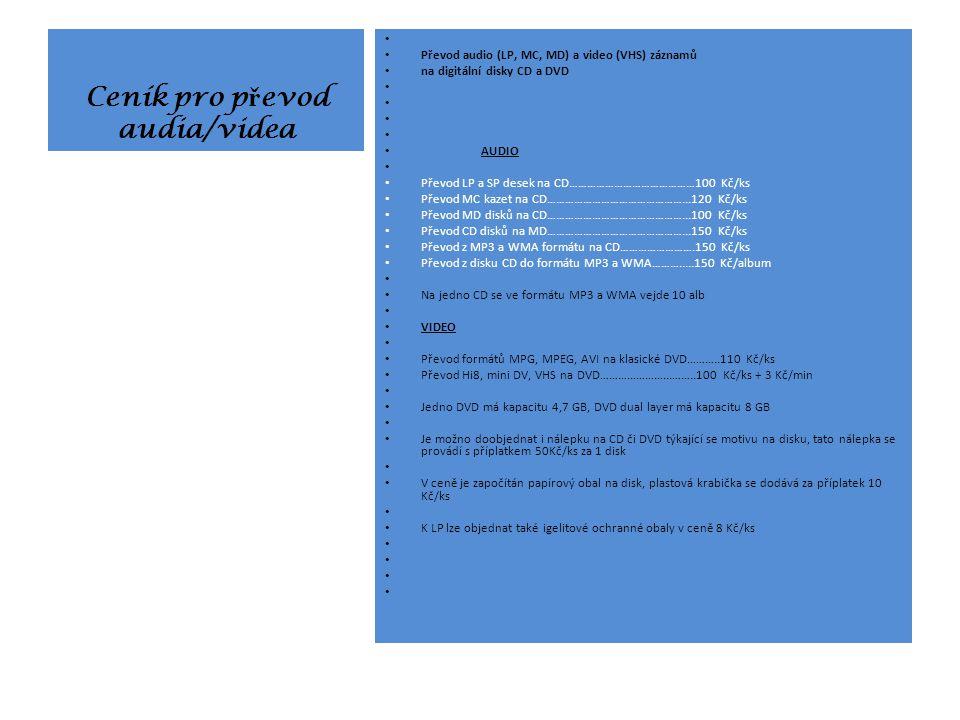 Ceník pro p ř evod audia/videa Převod audio (LP, MC, MD) a video (VHS) záznamů na digitální disky CD a DVD AUDIO Převod LP a SP desek na CD……………………………………100 Kč/ks Převod MC kazet na CD………………………………………...120 Kč/ks Převod MD disků na CD………………………………………...100 Kč/ks Převod CD disků na MD………………………………………...150 Kč/ks Převod z MP3 a WMA formátu na CD…………………….150 Kč/ks Převod z disku CD do formátu MP3 a WMA……….....150 Kč/album Na jedno CD se ve formátu MP3 a WMA vejde 10 alb VIDEO Převod formátů MPG, MPEG, AVI na klasické DVD………..110 Kč/ks Převod Hi8, mini DV, VHS na DVD…………………...……..100 Kč/ks + 3 Kč/min Jedno DVD má kapacitu 4,7 GB, DVD dual layer má kapacitu 8 GB Je možno doobjednat i nálepku na CD či DVD týkající se motivu na disku, tato nálepka se provádí s příplatkem 50Kč/ks za 1 disk V ceně je započítán papírový obal na disk, plastová krabička se dodává za příplatek 10 Kč/ks K LP lze objednat také igelitové ochranné obaly v ceně 8 Kč/ks