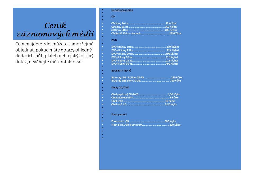 Ceník záznamových médií Nenahraná média CD CD Sony 10 ks………………………………………………….79 Kč/bal CD Sony 25 ks…………………………………………..…….169 Kč/bal CD Sony 50 ks………………………………………………...289 Kč/bal CD BenQ 50 ks – zlacené……………………………...………299 Kč/bal DVD DVD+R Sony 10 ks…………………………..………………..119 Kč/bal DVD+R Sony 25 ks…………………………………………....219 Kč/bal DVD+R Sony 50 ks……………………………………………499 Kč/bal DVD-R Sony 10 ks…………………………………………….119 Kč/bal DVD-R Sony 25 ks…………………………………………….219 Kč/bal DVD-R Sony 50 ks…………………………………………….499 Kč/bal BLUE RAY (BD-R) Blue ray disk Fujifilm 25 GB …..………………………...……280 Kč/ks Blue ray disk Sony 50 GB………………………………...…….790 Kč/ks Obaly CD/DVD Obal papírový CD/DVD……………………………………….1,20 Kč/ks Obal plastový slim………………………………………………...6 Kč/ks Obal DVD………………………………………………………..10 Kč/ks Obal na 2 CD…………………………………………………..5,50 Kč/ks Flash paměti Flash disk 1 GB……………………………………….………300 Kč/ks Flash disk 1 GB aluminium…………………………………...300 Kč/ks Co nenajdete zde, můžete samozřejmě objednat, pokud máte dotazy ohledně dodacích lhůt, plateb nebo jakýkoli jiný dotaz, neváhejte mě kontaktovat.