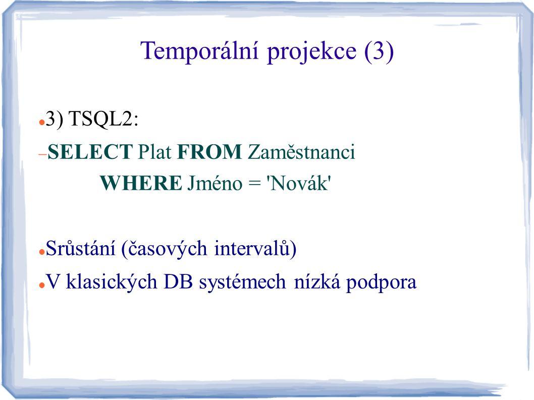 Temporální projekce (3) 3) TSQL2:  SELECT Plat FROM Zaměstnanci WHERE Jméno = 'Novák' Srůstání (časových intervalů) V klasických DB systémech nízká p