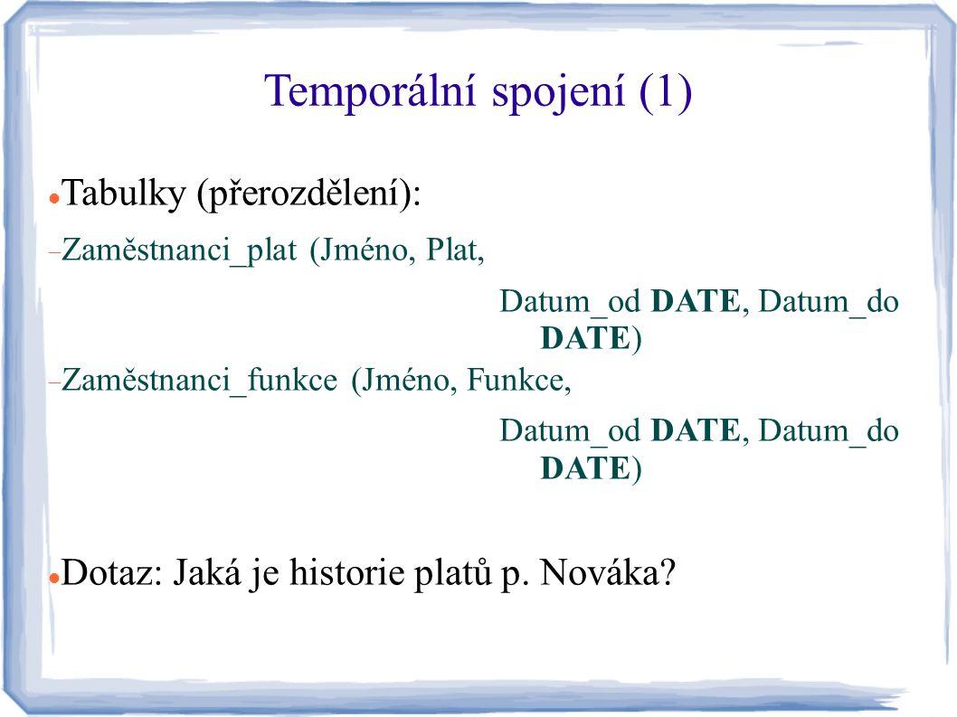 Temporální spojení (1) Tabulky (přerozdělení):  Zaměstnanci_plat (Jméno, Plat, Datum_od DATE, Datum_do DATE)  Zaměstnanci_funkce (Jméno, Funkce, Dat