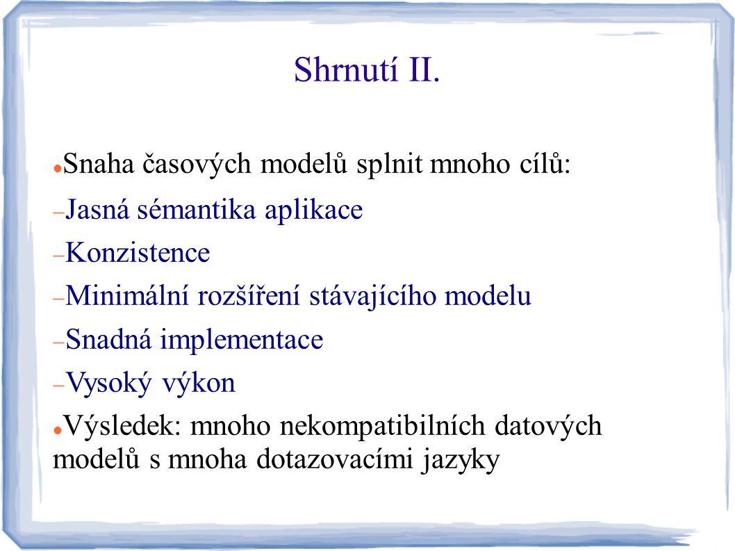 Shrnutí II. Snaha časových modelů splnit mnoho cílů:  Jasná sémantika aplikace  Konzistence  Minimální rozšíření stávajícího modelu  Snadná implem