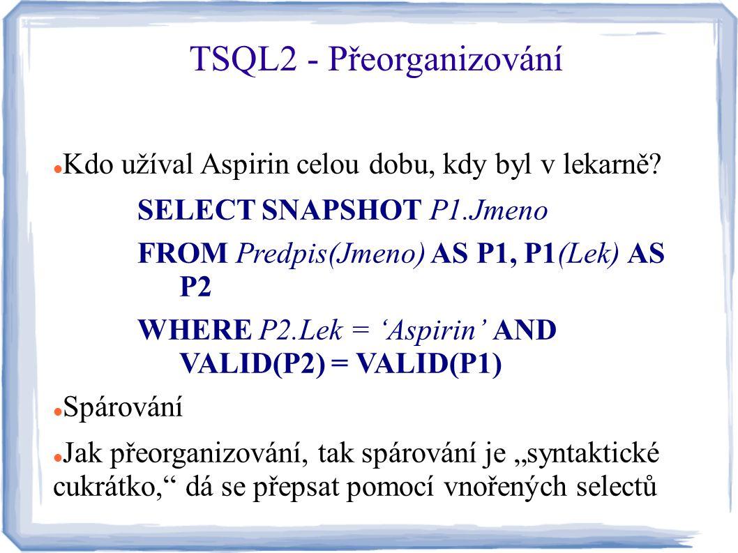 Kdo užíval Aspirin celou dobu, kdy byl v lekarně? SELECT SNAPSHOT P1.Jmeno FROM Predpis(Jmeno) AS P1, P1(Lek) AS P2 WHERE P2.Lek = 'Aspirin' AND VALID