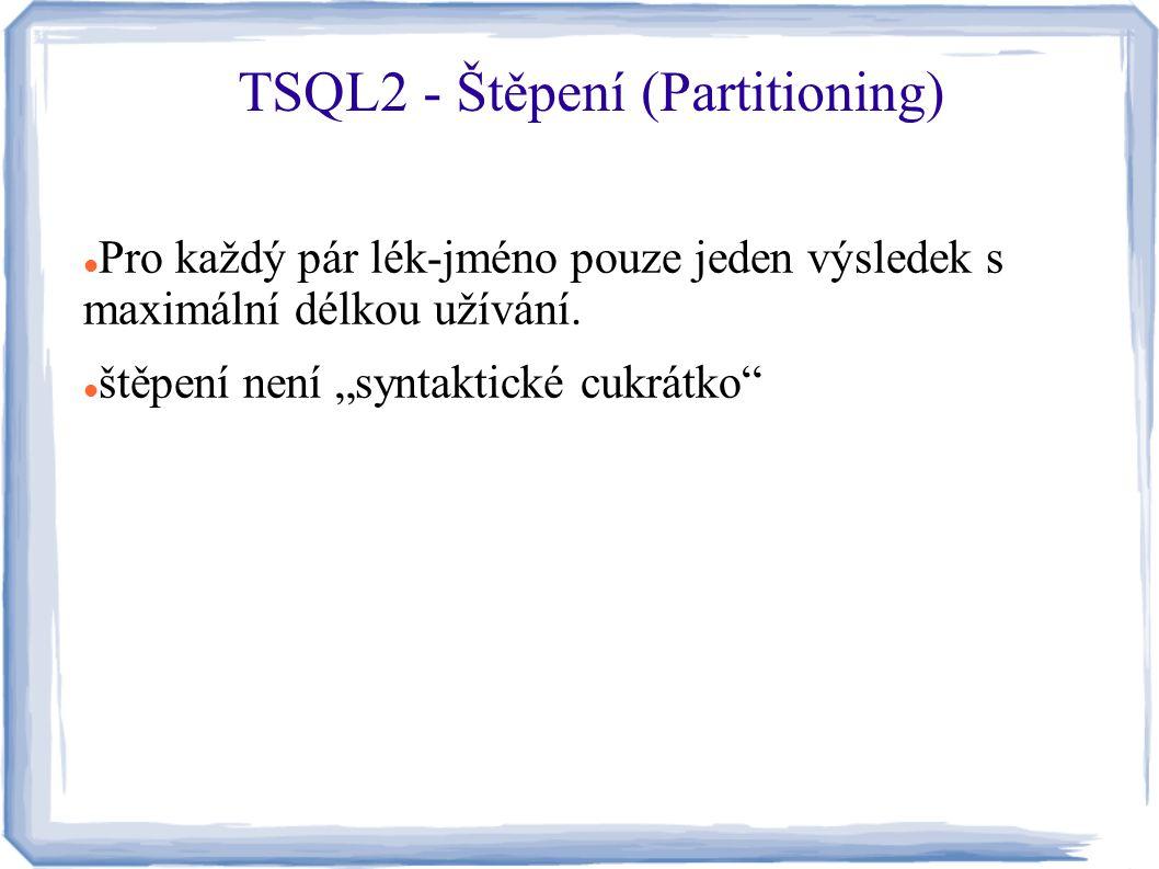 """Pro každý pár lék-jméno pouze jeden výsledek s maximální délkou užívání. štěpení není """"syntaktické cukrátko"""" TSQL2 - Štěpení (Partitioning)"""