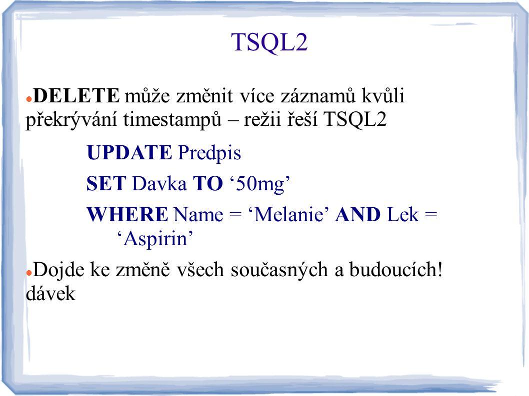 DELETE může změnit více záznamů kvůli překrývání timestampů – režii řeší TSQL2 UPDATE Predpis SET Davka TO '50mg' WHERE Name = 'Melanie' AND Lek = 'As