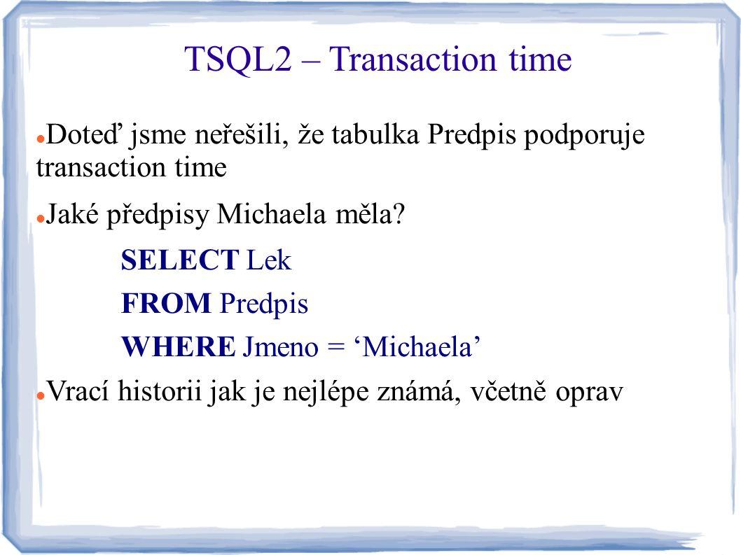 Doteď jsme neřešili, že tabulka Predpis podporuje transaction time Jaké předpisy Michaela měla? SELECT Lek FROM Predpis WHERE Jmeno = 'Michaela' Vrací