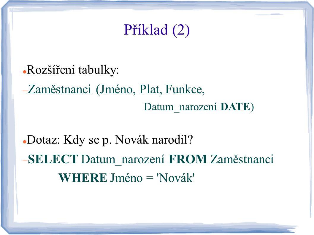 Příklad (2) Rozšíření tabulky:  Zaměstnanci (Jméno, Plat, Funkce, Datum_narození DATE) Dotaz: Kdy se p. Novák narodil?  SELECT Datum_narození FROM Z