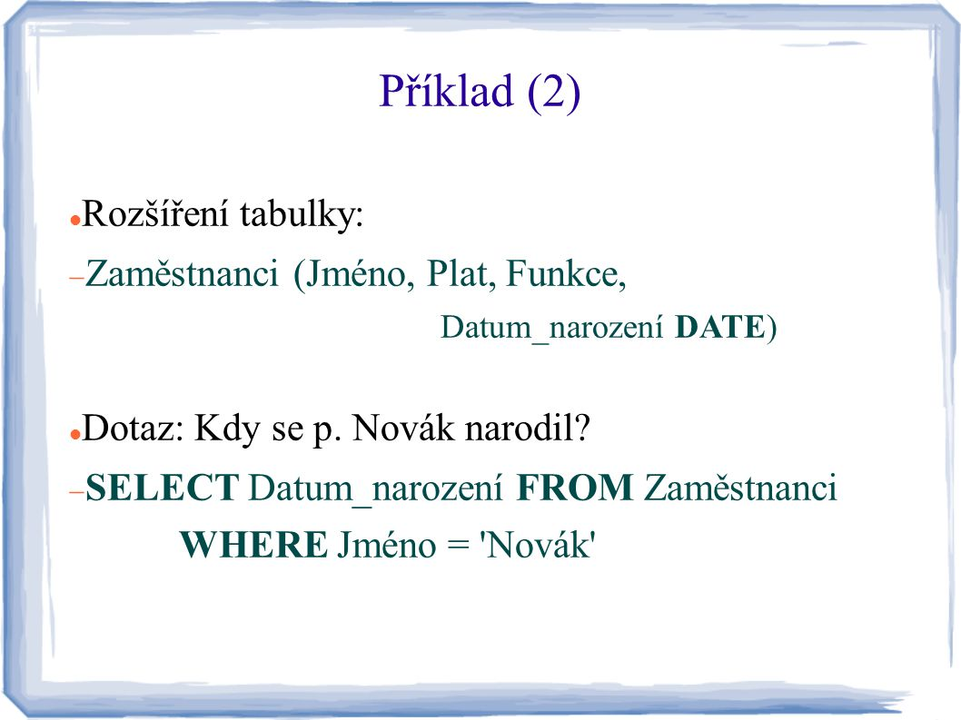 Příklad (3) Rozšíření tabulky (2):  Zaměstnanci (Jméno, Plat, Funkce, Datum_narození, Datum_od DATE, Datum_do DATE) Dotaz: Jaký je aktuální plat p.