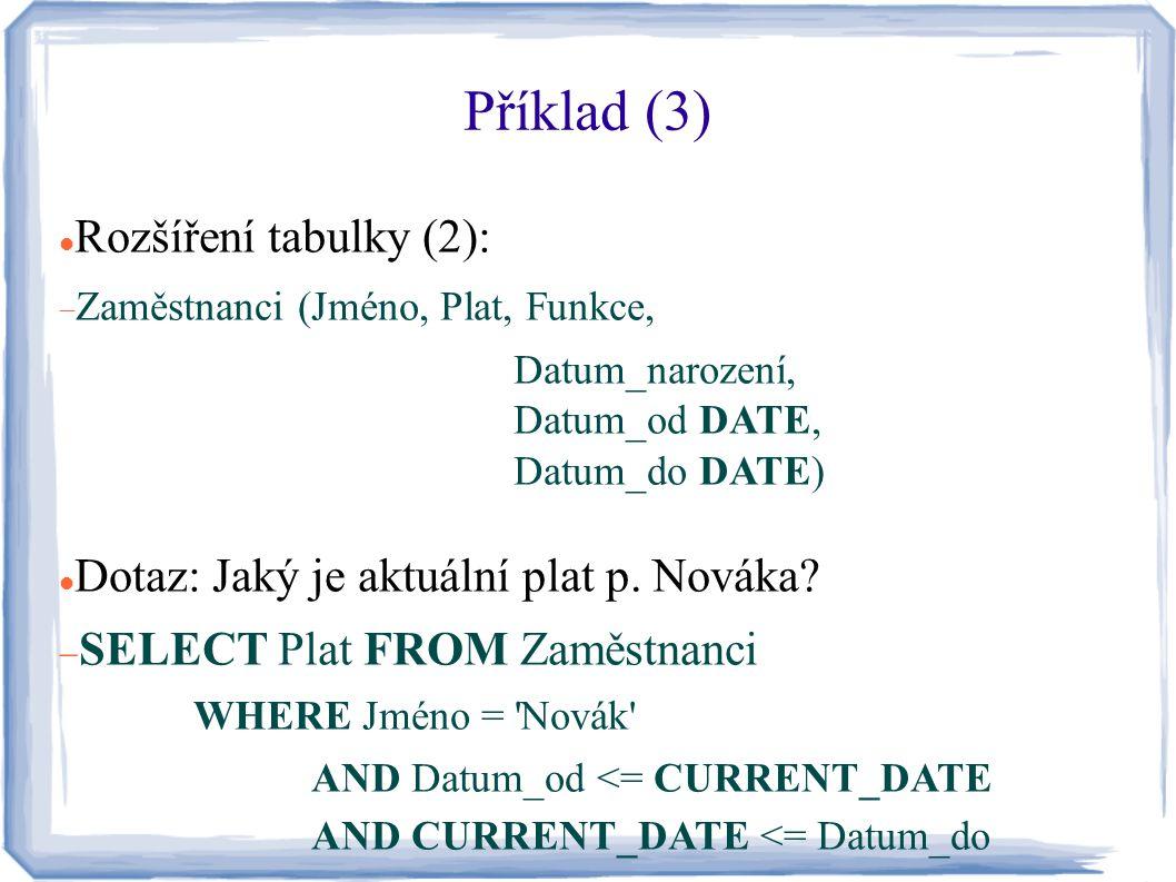 Příklad (3) Rozšíření tabulky (2):  Zaměstnanci (Jméno, Plat, Funkce, Datum_narození, Datum_od DATE, Datum_do DATE) Dotaz: Jaký je aktuální plat p. N