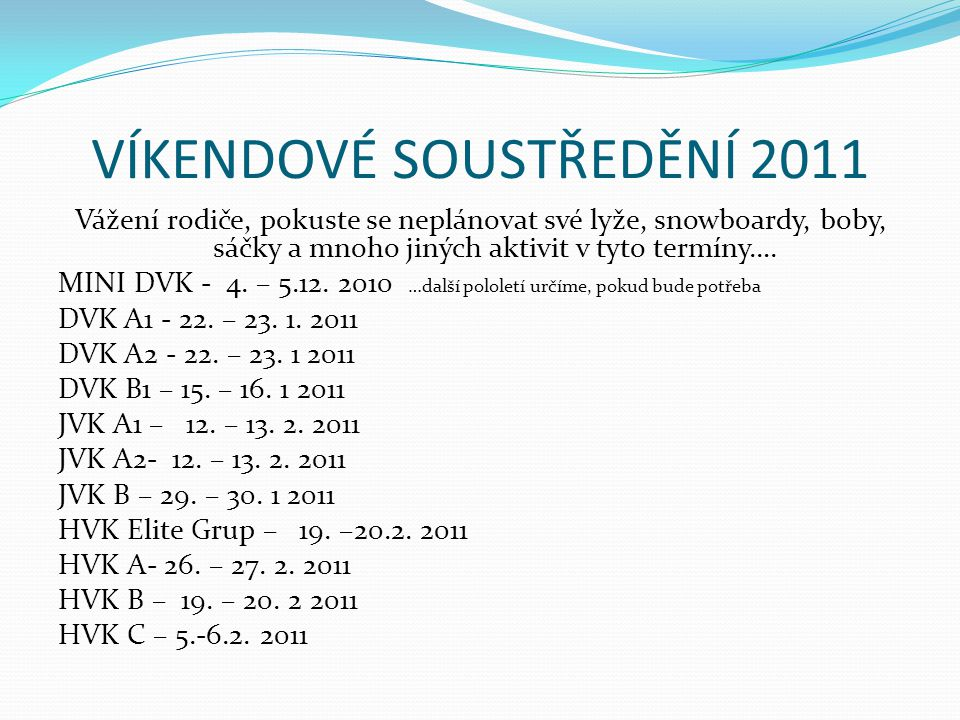 VÍKENDOVÉ SOUSTŘEDĚNÍ 2011 Vážení rodiče, pokuste se neplánovat své lyže, snowboardy, boby, sáčky a mnoho jiných aktivit v tyto termíny…. MINI DVK - 4