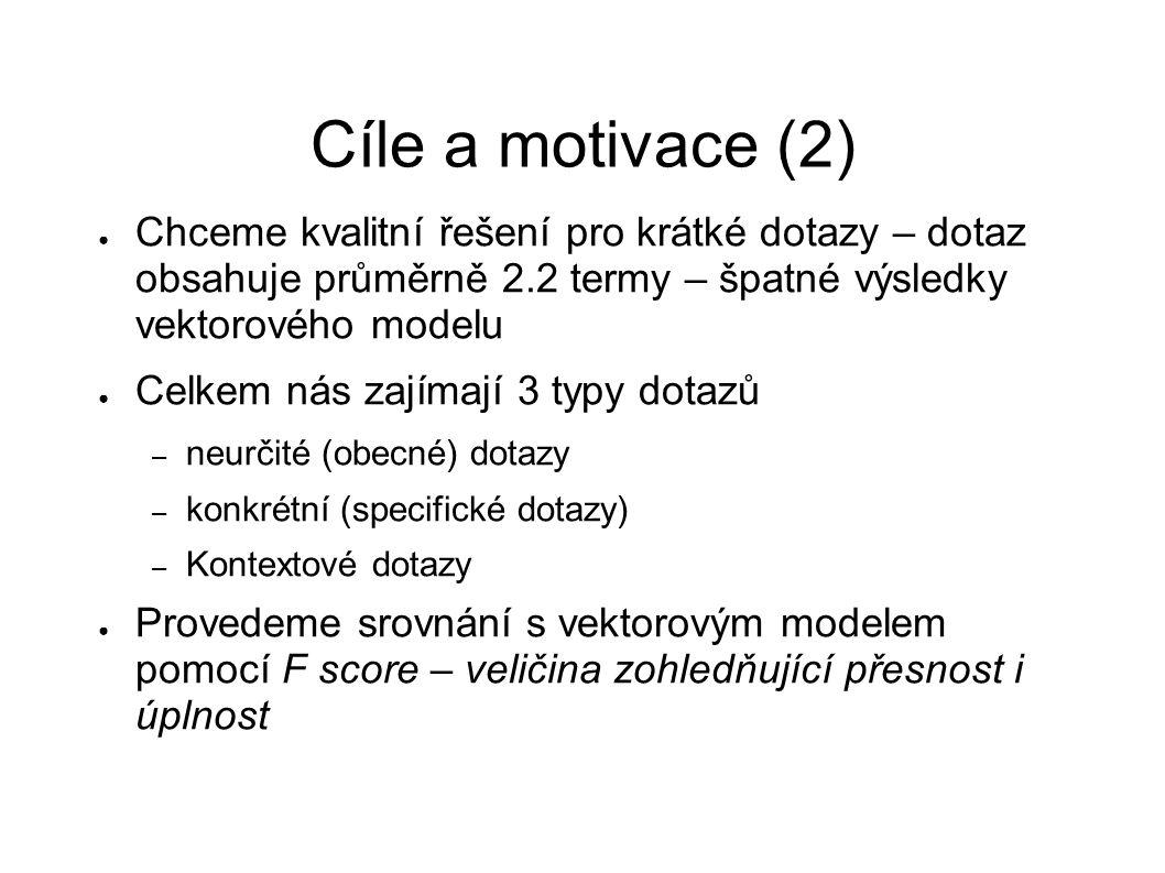 Cíle a motivace (2) ● Chceme kvalitní řešení pro krátké dotazy – dotaz obsahuje průměrně 2.2 termy – špatné výsledky vektorového modelu ● Celkem nás z