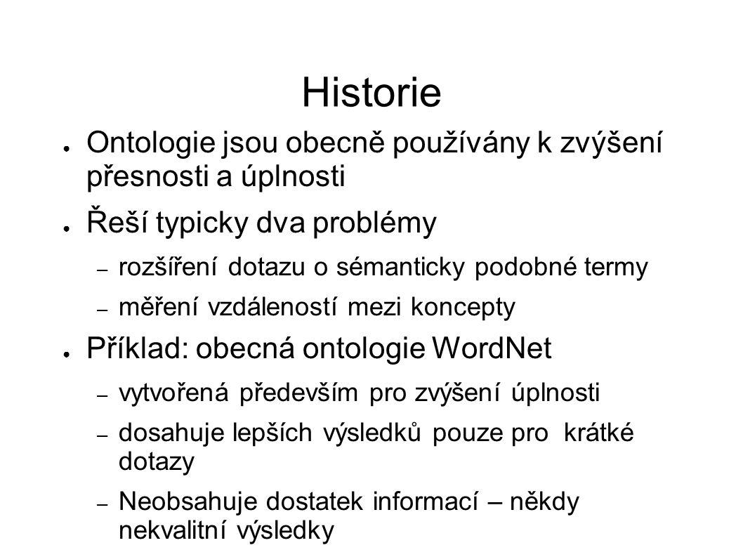 Historie ● Ontologie jsou obecně používány k zvýšení přesnosti a úplnosti ● Řeší typicky dva problémy – rozšíření dotazu o sémanticky podobné termy –