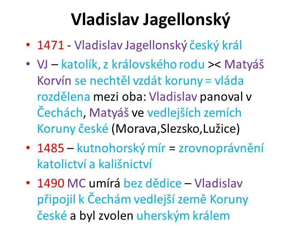 Vladislav Jagellonský 1471 - Vladislav Jagellonský český král VJ – katolík, z královského rodu >< Matyáš Korvín se nechtěl vzdát koruny = vláda rozděl