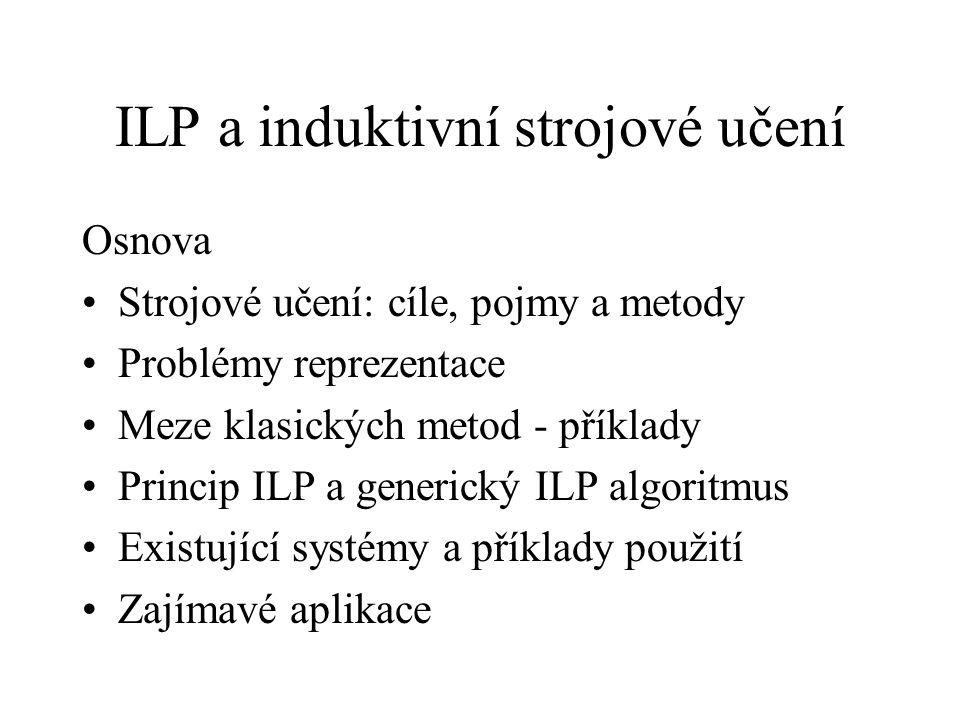 ILP a induktivní strojové učení Osnova Strojové učení: cíle, pojmy a metody Problémy reprezentace Meze klasických metod - příklady Princip ILP a generický ILP algoritmus Existující systémy a příklady použití Zajímavé aplikace