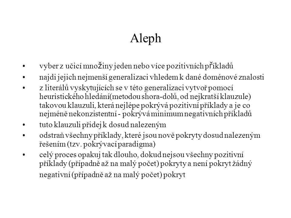 Systémy Aleph (dř í ve P-Progol), Oxford University Tilde + WARMR = ACE (Blockeel, De Raedt 1998) FOIL (Quinlan 1993) MIS (Shapiro 1981), Markus (Grob