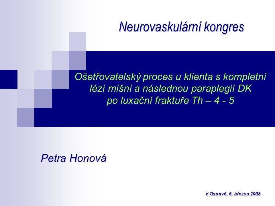 Ošetřovatelský proces u klienta s kompletní lézí mišní a následnou paraplegií DK po luxační fraktuře Th – 4 - 5 Neurovaskulární kongres Petra Honová V