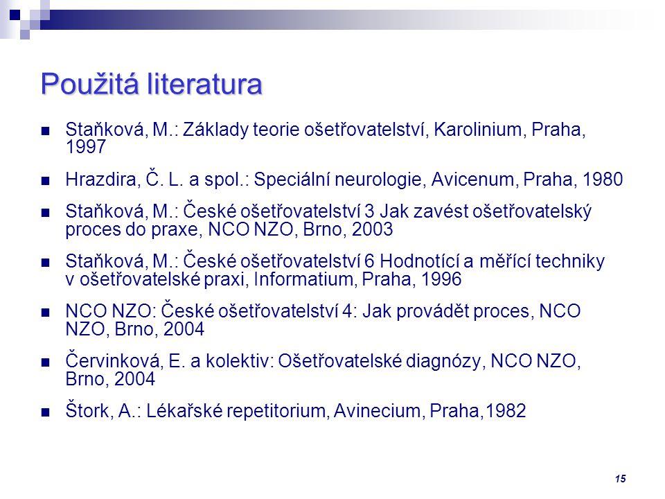 15 Použitá literatura Staňková, M.: Základy teorie ošetřovatelství, Karolinium, Praha, 1997 Hrazdira, Č. L. a spol.: Speciální neurologie, Avicenum, P