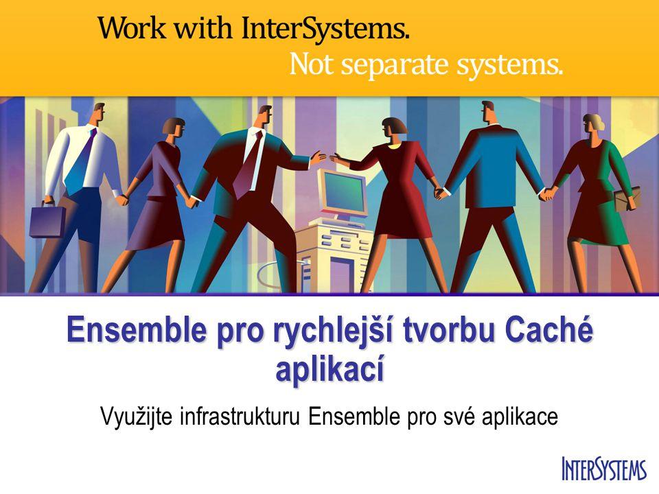 Ensemble pro rychlejší tvorbu Caché aplikací Využijte infrastrukturu Ensemble pro své aplikace